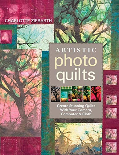 Artistic Photo Quilts-Print-on-Demand-Edition: Create Stunning Quilts with Your Camera, Computer & Cloth
