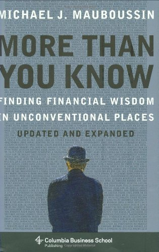 More Than You Know: Finding Financial Wisdom in Unconventional Places (Updated and Expanded) (Columbia Business School Publishing) by Michael Mauboussin(2007-10-18)