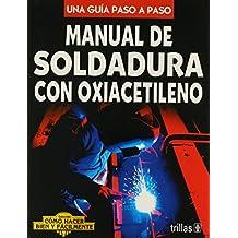 Manual de soldadura con oxiacetileno/Oxy-Acetylene Welding Manual: Una guia paso a paso/A Step by Step Guide (Como hacer bien y facilmente/How to Do Well and Easily)