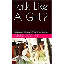 Talk Like A Girl?: Parents beware; your fairy tales may not have a happy ending for your little girl or boy after all. (English Edition)