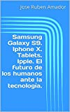 Samsung Galaxy S9. Iphone X. Tablets. Ipple. El futuro de los humanos ante la tecnología. (Spanish Edition)