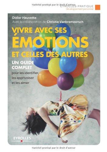 Vivre avec ses émotions et celles des autres: Un guide complet pour les identifier, les apprivoiser et les aimer. par Didier Hauvette
