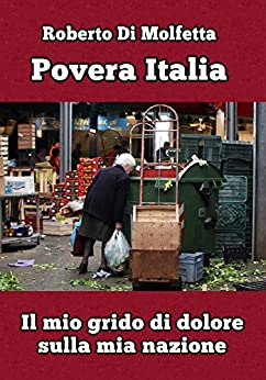 Povera Italia: Il mio grido di dolore per un popolo abbandonato dalla sua classe politica di [Di Molfetta, Roberto]