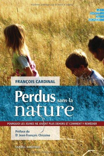 Perdus sans la nature : Pourquoi les jeunes ne jouent plus dehors et comment y remédier ? par François Cardinal