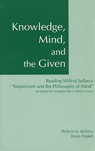 Knowledge, Mind & the Given: Reading Wilfrid Sellars's 'Empiricism & the Philosophy of Mind', Including the Complete Text of Sellars's Essay: Reading ...
