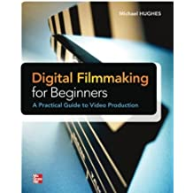 Digital Filmmaking for Beginners A Practical Guide to Video Production by Michael K. Hughes (2012-06-01)