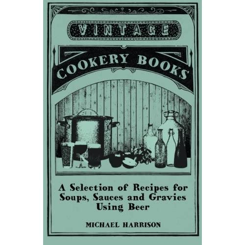 A Selection of Recipes for Soups, Sauces and Gravies Using Beer by Michael Harrison (2014-12-29)