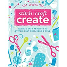 101 Ways to Stitch, Craft, Create: Quick & Easy Projects to Stitch, Sew, Knit, Bead & Fold