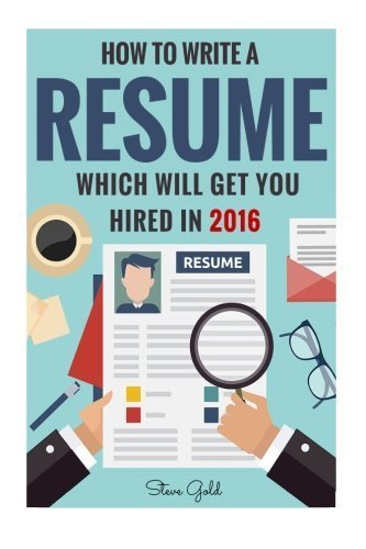 Resume: How To Write A Resume Which Will Get You Hired In 2016 (Resume, Resume Writing, CV, Resume Samples, Resume Templates, How to Write a CV, CV Writing, Resume Writing Tips, Resume Secrets) by Steve Gold (2016-03-14)