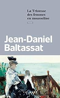 La tristesse des femmes en mousseline par Jean-Daniel Baltassat