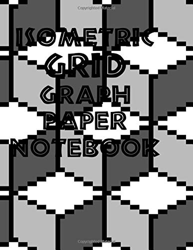 Isometric Grid Graph Paper Notebook: 3D drawing notebook for students,engineers, gaphic illustrators, architects, draftsmen, interior designers, and artists