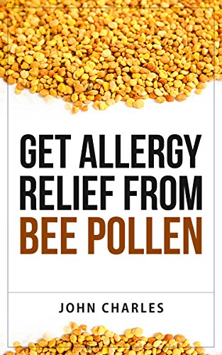 Get Allergy Relief From Bee Pollen: The Completely Natural Ultimate, and Sensible Guide to Allergy Relief That Works By Treating Causes, and Not Symptoms. (English Edition)