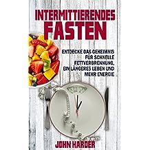 Intermittierendes Fasten: Entdecke das Geheimnis für schnelle Fettverbrennung, längeres Leben und mehr Energie (Kurzzeitfasten nach Plan 1)
