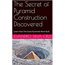 The Secret of Pyramid Construction Discovered: Learn How The Great Pyramids Were Built (English Edition)