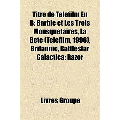 Titre de Téléfilm En B: Barbie et Les Trois Mousquetaires, La Bête (Téléfilm, 1996), Britannic, Battlestar Galactica: