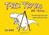 T-Rex Trying and Trying: The Unfortunate Trials of a Modern Prehistoric Family by Hugh Murphy (2014-10-07)