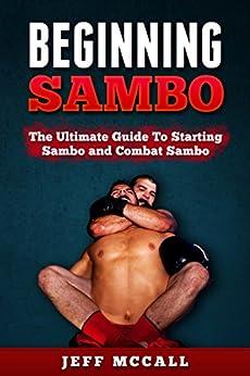Sambo: Beginning Sambo: The Ultimate Guide To Starting Sambo and Combat Sambo (MMA, Submission Grappling, BJJ, Judo, Wrestling, Sambo, Mixed Martial Arts) (English Edition)