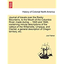 Journal of Travels Over the Rocky Mountains, to the Mouth of the Columbia River; Made During ... 1845 and 1846; Containing Minute Descriptions of the ... General Description of Oregon Territory, Etc.