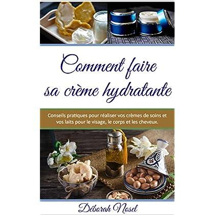 Comment faire sa crème hydratante: Conseils pratiques pour réaliser vos crèmes de soins et vos laits pour le visage, le corps et les cheveux