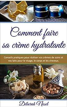 Comment faire sa crème hydratante: Conseils pratiques pour réaliser vos crèmes de soins et vos laits pour le visage, le corps et les cheveux par [Nosel, Déborah]