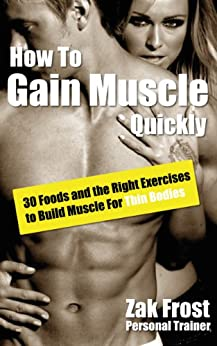 How To Gain Muscle Quickly - 30 Foods and the Right Exercises to Build Muscle For Thin Bodies (English Edition) par [Frost, Zak]