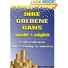 Ihre Goldene Gans macht' s möglich - Geld verdienen, ohne ständig zu arbeiten (German Edition)