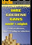 Ihre Goldene Gans macht' s möglich - Geld verdienen, ohne ständig zu arbeiten