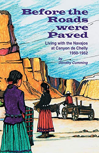 Before the Roads Were Paved Living with the Navajos at Canyon de Chelly (1950-1952)