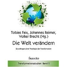 Die Welt verändern: Grundfragen einer Theologie der Transformation (Transformationsstudien)