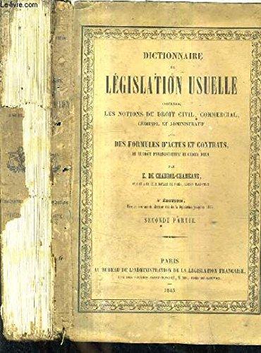 DICTIONNAIRE DE LEGISLATION USUELLE CONTENANT MES NOTIONS DU DROIT CIVIL COMMERCIAL CRIMINEL ET ADMINISTRATIF AVEC DES FORMULES D'ACTES ET CONTRATS ET LE DROIT D'ENREGISTREMENT DE CHACUN D'EUX / 4E EDITION / EN DEUX TOMES / TOMES 1 + 2 .