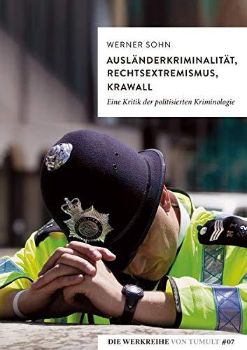 Ausländerkriminalität, Rechtsextremismus, Krawall: Eine Kritik der politisierten Kriminologie (Die Werkreihe von Tumult)