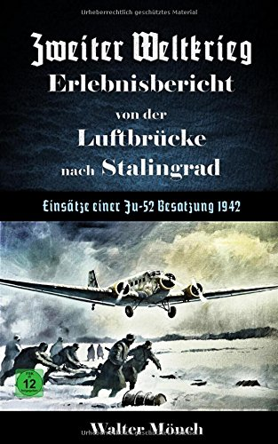 Zweiter Weltkrieg Erlebnisbericht von der Luftbrücke nach Stalingrad - Einsätze einer Ju52 Besatzung 1942 por Walter Mönch