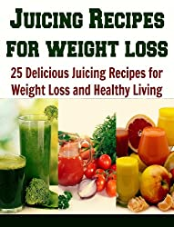 Juicing Recipes for Weight Loss: 25 Delicious Recipes for Weight Loss and Healthy Living: (juicing recipes, essential oils, herbs, coconut oil, juicing ... loss, juicing books) (English Edition)
