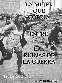 LA MUJER QUE CORRÍA ENTRE LAS RUINAS DE LA GUERRA (EL JOVEN HITLER) de [Cosnava, Javier]