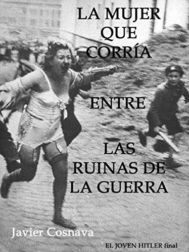 LA MUJER QUE CORRÍA ENTRE LAS RUINAS DE LA GUERRA (EL JOVEN HITLER) por Javier Cosnava