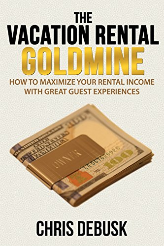 The Vacation Rental Goldmine: How to Maximize Your Rental Income With Great Guest Experiences por Chris DeBusk