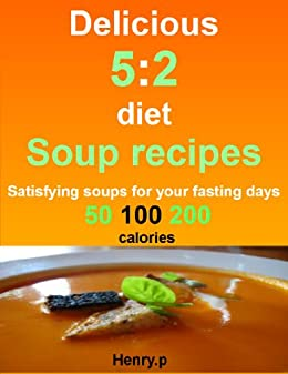 Delicious 5:2 diet soup recipes: satisfying soups for your fasting days. 50, 100, 200 calories by [p, Henry.]