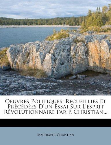 Oeuvres Politiques: Recueillies Et Précédées D'un Essai Sur L'esprit Révolutionnaire Par P. Christian...