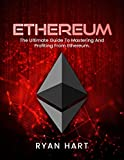 ETHEREUM: The Ultimate Guide To Mastering And Profiting From Ethereum. (Mining, Programming, Investing, Solidity) (Smart Contracts, Cryptocurrency, Blockchain)
