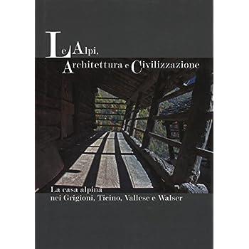 Le Alpi, Architettura E Civilizzazione. La Casa Alpina Nei Grigioni, Ticino, Vallese E Walser. Ediz. Illustrata