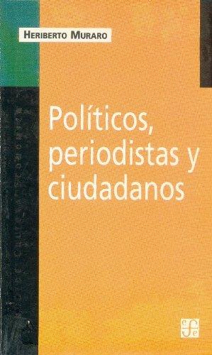 Descargar Libro Politicos, Periodistas y Ciudadanos: de La Videopolitica Al Periodismo de Investigacion (Coleccion Popular) de Heriberto Muraro