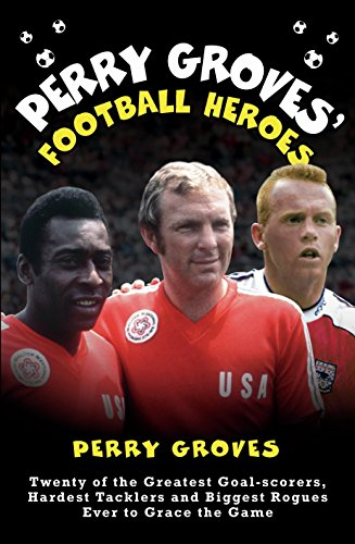 Perry Groves' Football Heroes: Twenty of the Greatest Goal-scorers, Hardest Tacklers and Biggest Rogues Ever to Grace the Game (English Edition)