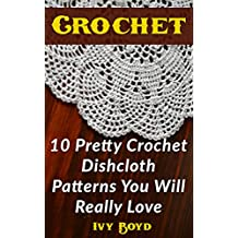 Crochet: 10 Pretty Crochet Dishcloth Patterns You Will Really Love (English Edition)