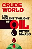 Crude World: The Violent Twilight of Oil: The Violent Twilight of Oil
