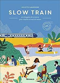 Slow Train : 30 échappées ferroviaires pour citadins en mal de nature par Juliette Labaronne