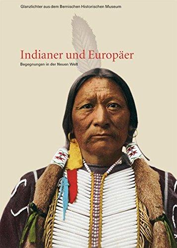 Indianer und Europäer: Begegnungen in der Neuen Welt (Glanzlichter aus dem Bernischen Historischen Museum)