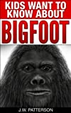 Kids Want To Know About Bigfoot: A Childrens Mystery Ages 9-12 (Kids Want To Know About Series)