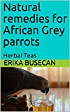 Natural remedies for  African Grey parrots: Herbal Teas