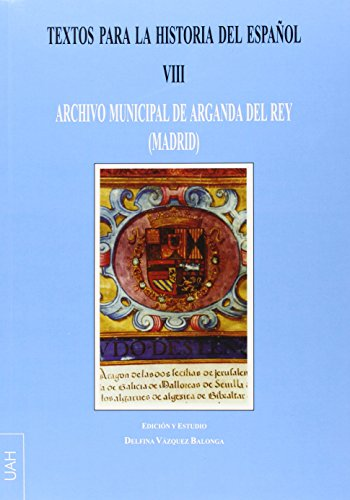 Textos para la Hª del Español VIII . Archivo Municipal de Arganda del Rey (Madrid) (FUENTES DOCUMENTALES: DOCUMENTOS DE LINGÜÍSTICA)