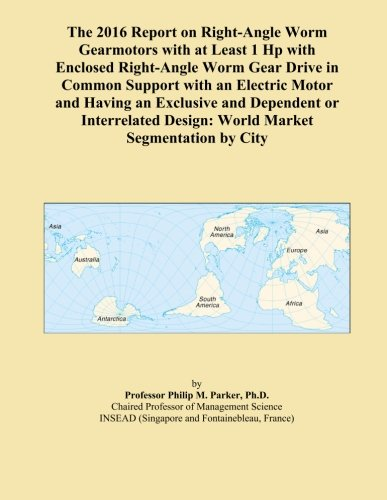 Worm-drive-motoren (The 2016 Report on Right-Angle Worm Gearmotors with at Least 1 Hp with Enclosed Right-Angle Worm Gear Drive in Common Support with an Electric Motor ... Design: World Market Segmentation by City)